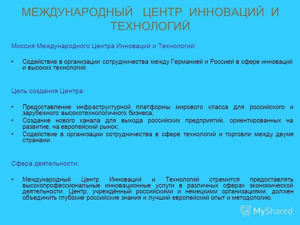 Миссия Международного Центра Инноваций и Технологий: Содействие в организации сотрудничества между Германией и Россией в сфере инноваций и высоких технологий. Цель создания Центра: Предоставление инфраструктурной платформы мирового класса для российс