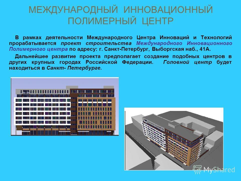 МЕЖДУНАРОДНЫЙ ИННОВАЦИОННЫЙ ПОЛИМЕРНЫЙ ЦЕНТР В рамках деятельности Международного Центра Инноваций и Технологий прорабатывается проект строительства Международного Инновационного Полимерного центра по адресу: г. Санкт-Петербург, Выборгская наб., 41А.