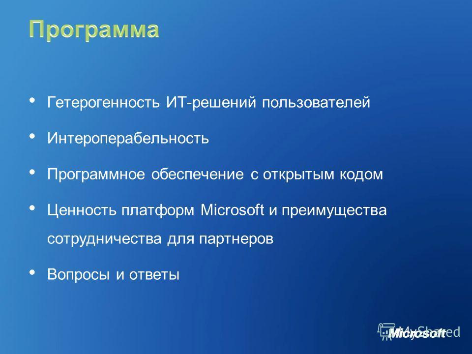 Гетерогенность ИТ-решений пользователей Интероперабельность Программное обеспечение с открытым кодом Ценность платформ Microsoft и преимущества сотрудничества для партнеров Вопросы и ответы