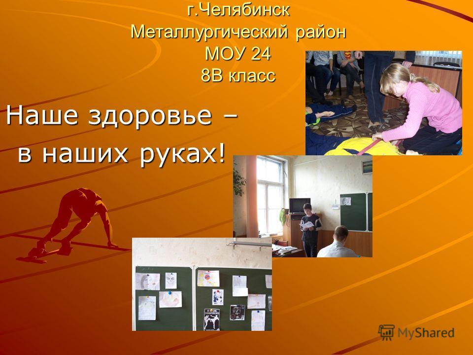 г.Челябинск Металлургический район МОУ 24 8В класс Наше здоровье – в наших руках!