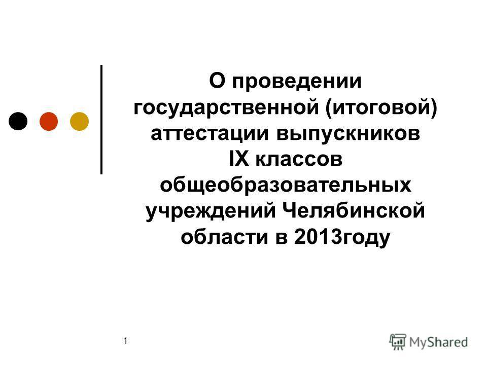 1 О проведении государственной (итоговой) аттестации выпускников IX классов общеобразовательных учреждений Челябинской области в 2013году