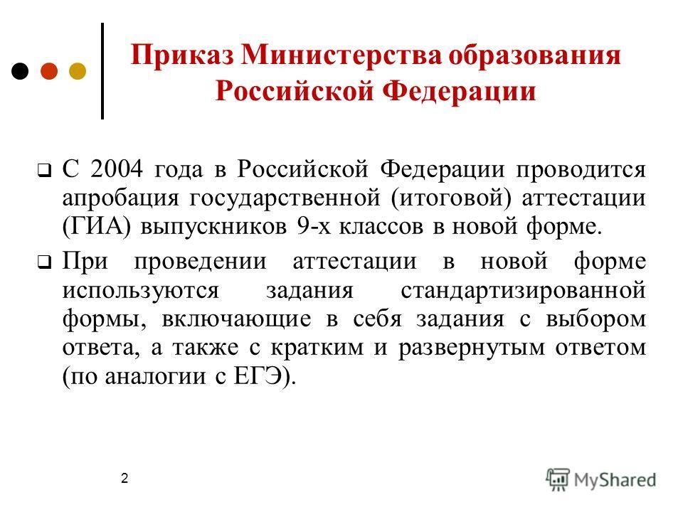 2 Приказ Министерства образования Российской Федерации С 2004 года в Российской Федерации проводится апробация государственной (итоговой) аттестации (ГИА) выпускников 9-х классов в новой форме. При проведении аттестации в новой форме используются зад