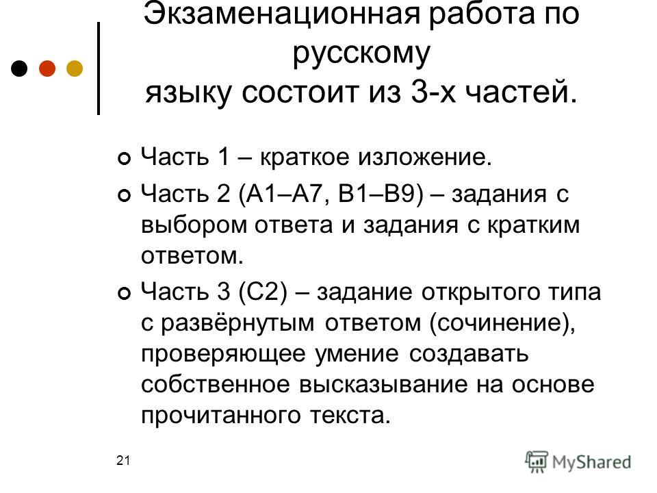Экзаменационная работа по русскому языку состоит из 3-х частей. Часть 1 – краткое изложение. Часть 2 (А1–А7, В1–В9) – задания с выбором ответа и задания с кратким ответом. Часть 3 (С2) – задание открытого типа с развёрнутым ответом (сочинение), прове