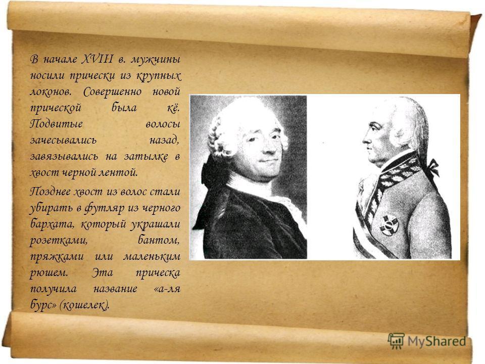 В начале XVIII в. мужчины носили прически из крупных локонов. Совершенно новой прической была кё. Подвитые волосы зачесывались назад, завязывались на затылке в хвост черной лентой. Позднее хвост из волос стали убирать в футляр из черного бархата, кот