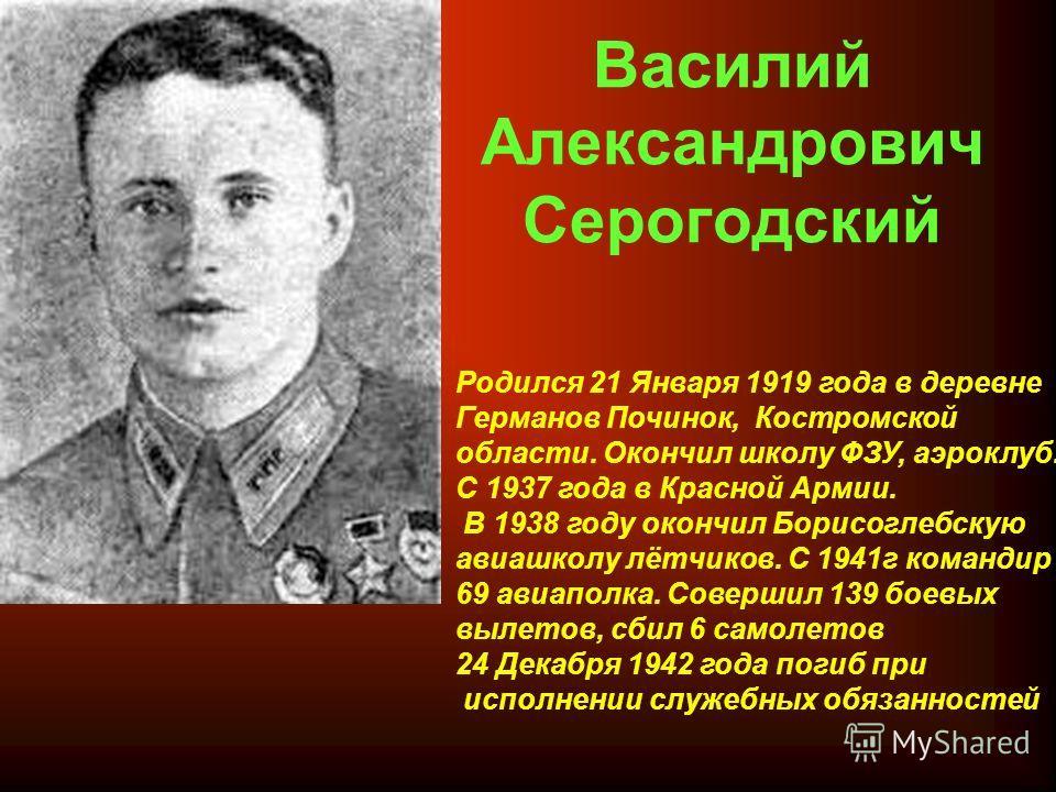 Василий Александрович Серогодский Родился 21 Января 1919 года в деревне Германов Починок, Костромской области. Окончил школу ФЗУ, аэроклуб. С 1937 года в Красной Армии. В 1938 году окончил Борисоглебскую авиашколу лётчиков. С 1941г командир 69 авиапо