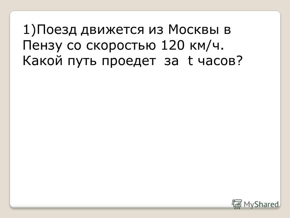 1)Поезд движется из Москвы в Пензу со скоростью 120 км/ч. Какой путь проедет за t часов?