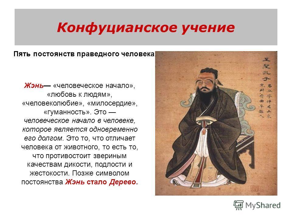 Конфуцианское учение Пять постоянств праведного человека Жэнь «человеческое начало», «любовь к людям», «человеколюбие», «милосердие», «гуманность». Это человеческое начало в человеке, которое является одновременно его долгом. Это то, что отличает чел