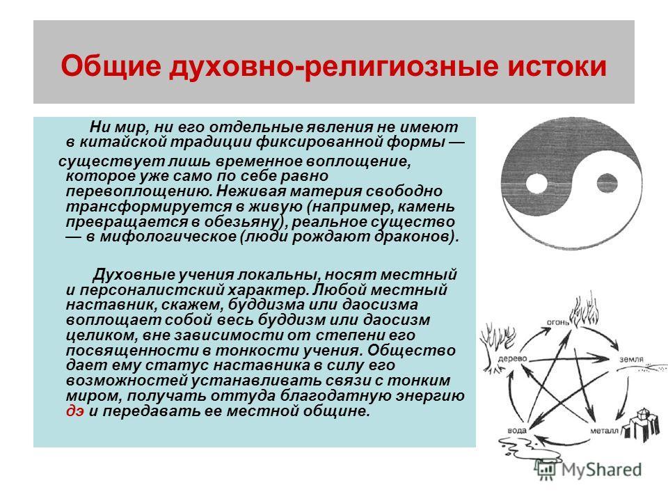 Общие духовно-религиозные истоки Ни мир, ни его отдельные явления не имеют в китайской традиции фиксированной формы существует лишь временное воплощение, которое уже само по себе равно перевоплощению. Неживая материя свободно трансформируется в живую