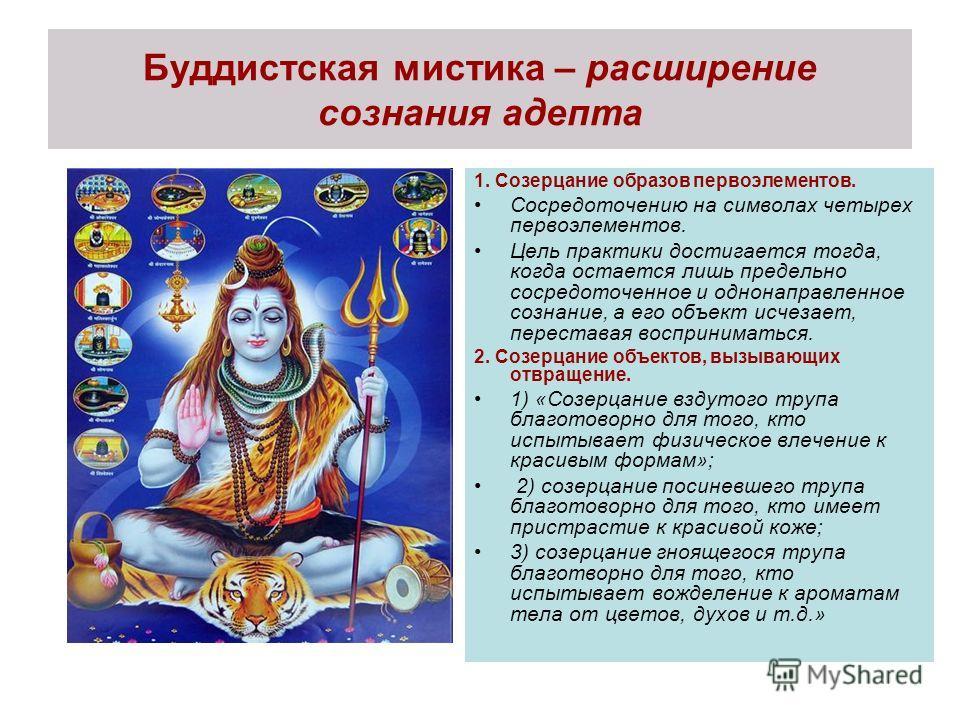 Буддистская мистика – расширение сознания адепта 1. Созерцание образов первоэлементов. Сосредоточению на символах четырех первоэлементов. Цель практики достигается тогда, когда остается лишь предельно сосредоточенное и однонаправленное сознание, а ег