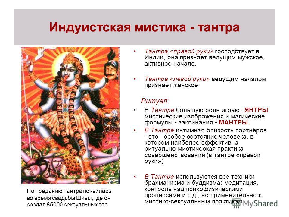 Индуистская мистика - тантра Тантра «правой руки» господствует в Индии, она признает ведущим мужское, активное начало. Тантра «левой руки» ведущим началом признает женское Ритуал: В Тантре большую роль играют ЯНТРЫ мистические изображения и магически