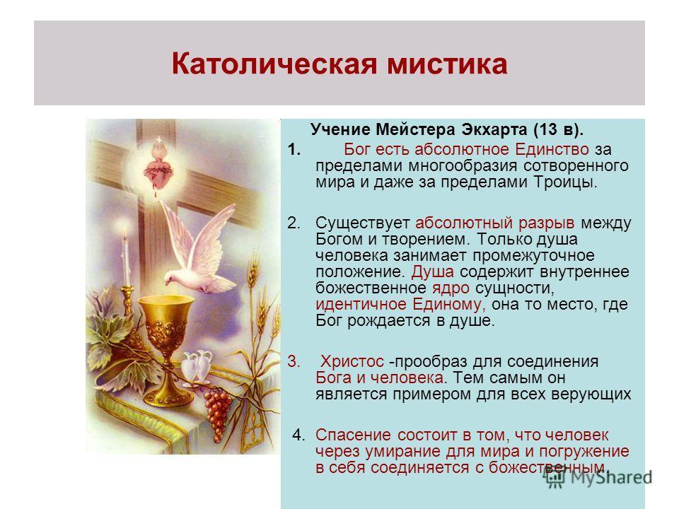Католическая мистика Учение Мейстера Экхарта (13 в). 1. Бог есть абсолютное Единство за пределами многообразия сотворенного мира и даже за пределами Троицы. 2.Существует абсолютный разрыв между Богом и творением. Только душа человека занимает промежу