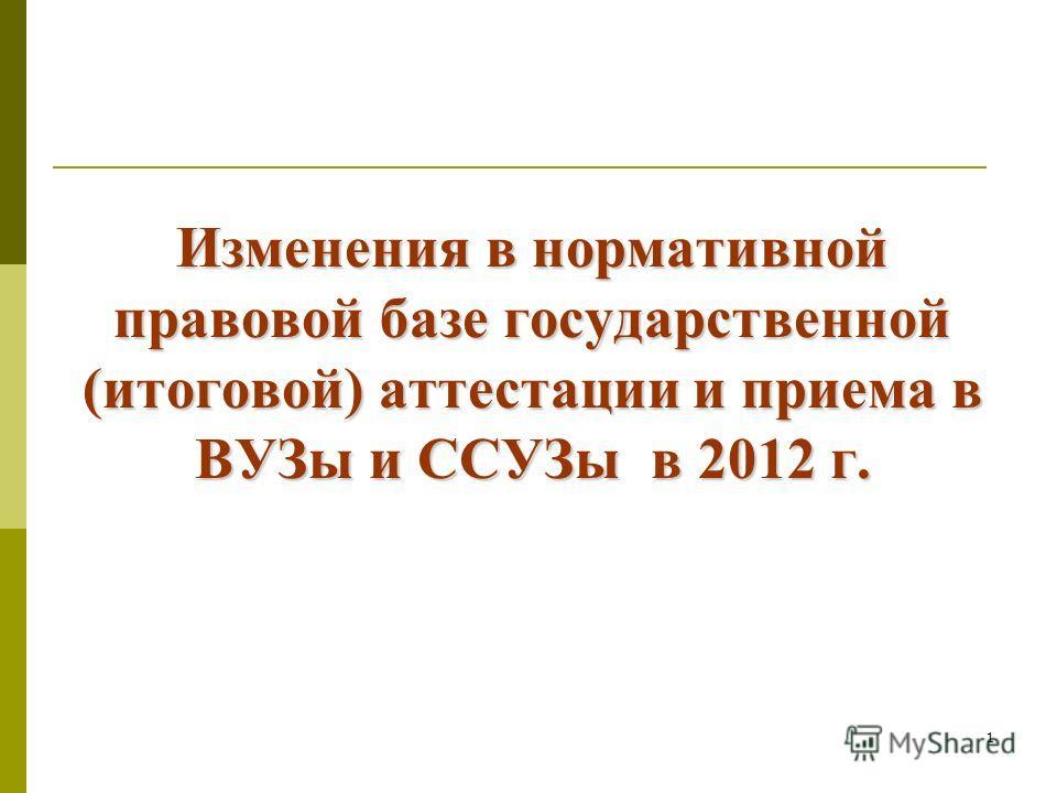 1 Изменения в нормативной правовой базе государственной (итоговой) аттестации и приема в ВУЗы и ССУЗы в 2012 г.