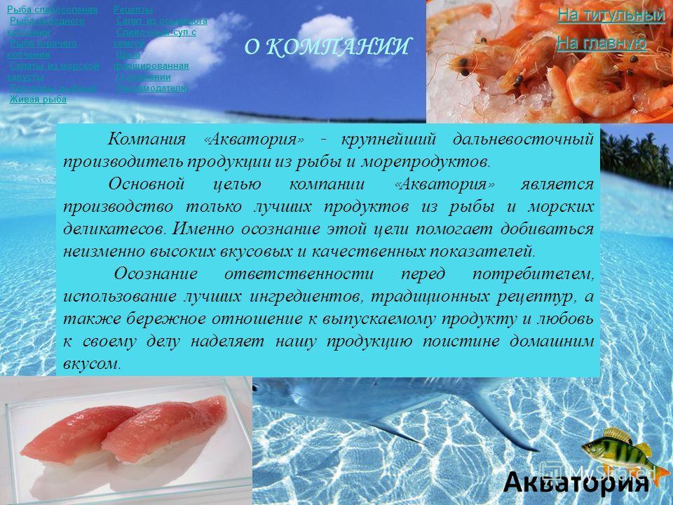 О КОМПАНИИ Компания « Акватория » - крупнейший дальневосточный производитель продукции из рыбы и морепродуктов. Основной целью компании « Акватория » является производство только лучших продуктов из рыбы и морских деликатесов. Именно осознание этой ц