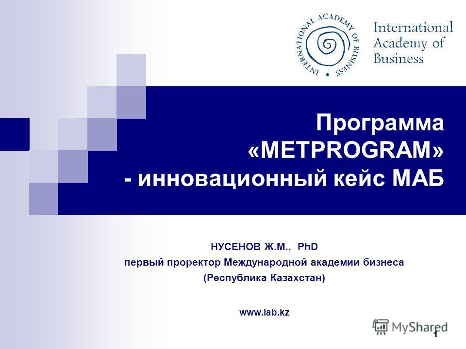 1 Программа «METPROGRAM» - инновационный кейс МАБ НУСЕНОВ Ж.М., PhD первый проректор Международной академии бизнеса (Республика Казахстан) www.iab.kz