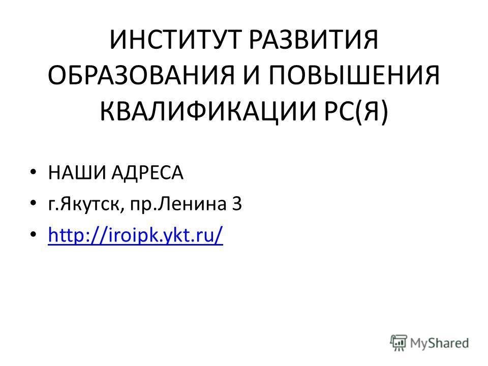 ИНСТИТУТ РАЗВИТИЯ ОБРАЗОВАНИЯ И ПОВЫШЕНИЯ КВАЛИФИКАЦИИ РС(Я) НАШИ АДРЕСА г.Якутск, пр.Ленина 3 http://iroipk.ykt.ru/
