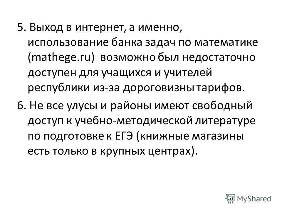5. Выход в интернет, а именно, использование банка задач по математике (mathege.ru) возможно был недостаточно доступен для учащихся и учителей республики из-за дороговизны тарифов. 6. Не все улусы и районы имеют свободный доступ к учебно-методической