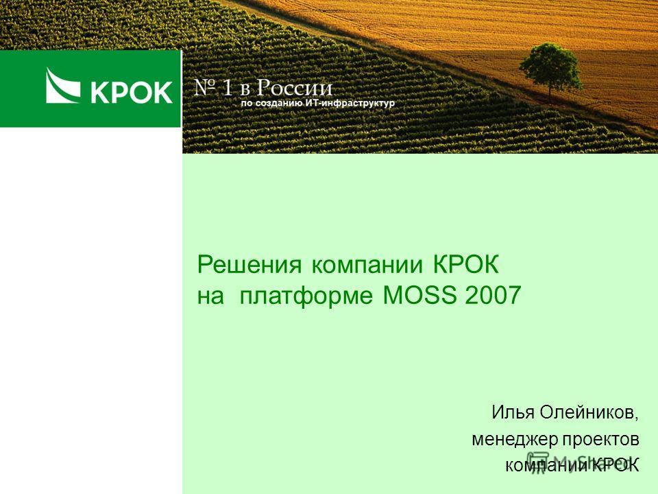 Решения компании КРОК на платформе MOSS 2007 Илья Олейников, менеджер проектов компании КРОК