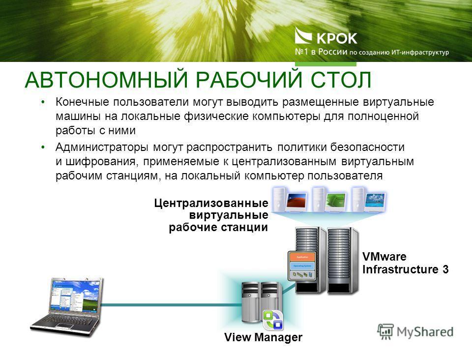 View Manager VMware Infrastructure 3 Конечные пользователи могут выводить размещенные виртуальные машины на локальные физические компьютеры для полноценной работы с ними Администраторы могут распространить политики безопасности и шифрования, применяе