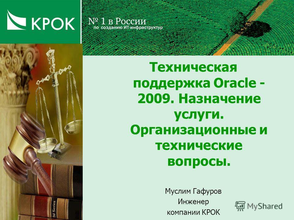 Техническая поддержка Oracle - 2009. Назначение услуги. Организационные и технические вопросы. Муслим Гафуров Инженер компании КРОК