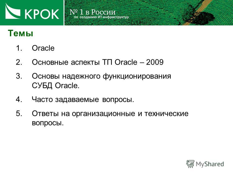 1.Oracle 2.Основные аспекты ТП Oracle – 2009 3.Основы надежного функционирования СУБД Oracle. 4.Часто задаваемые вопросы. 5.Ответы на организационные и технические вопросы. Темы