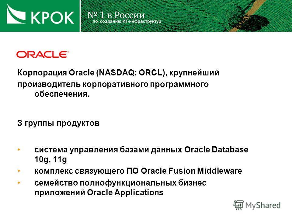 Корпорация Oracle (NASDAQ: ORCL), крупнейший производитель корпоративного программного обеспечения. З группы продуктов система управления базами данных Oracle Database 10g, 11g комплекс связующего ПО Oracle Fusion Middleware семейство полнофункционал