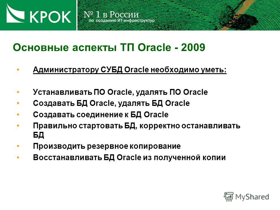 Основные аспекты ТП Oracle - 2009 Администратору СУБД Oracle необходимо уметь: Устанавливать ПО Oracle, удалять ПО Oracle Создавать БД Oracle, удалять БД Oracle Создавать соединение к БД Oracle Правильно стартовать БД, корректно останавливать БД Прои