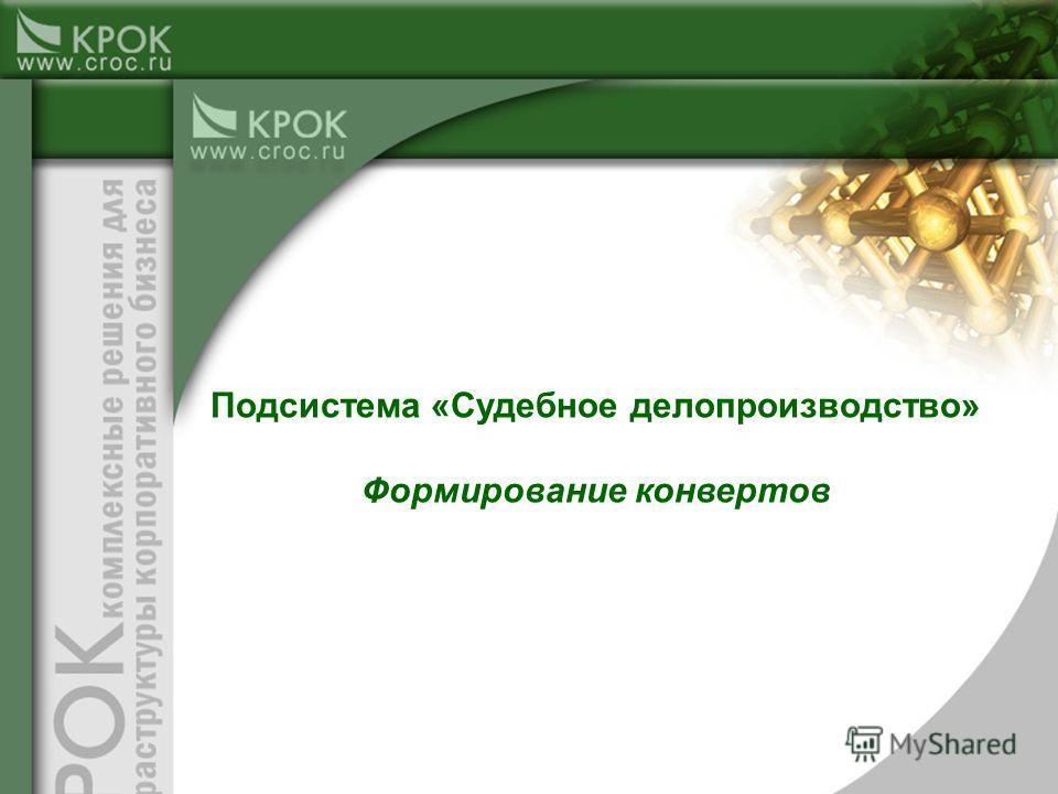 Подсистема «Судебное делопроизводство» Формирование конвертов