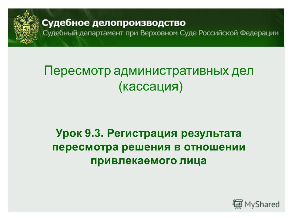 Пересмотр административных дел (кассация) Урок 9.3. Регистрация результата пересмотра решения в отношении привлекаемого лица