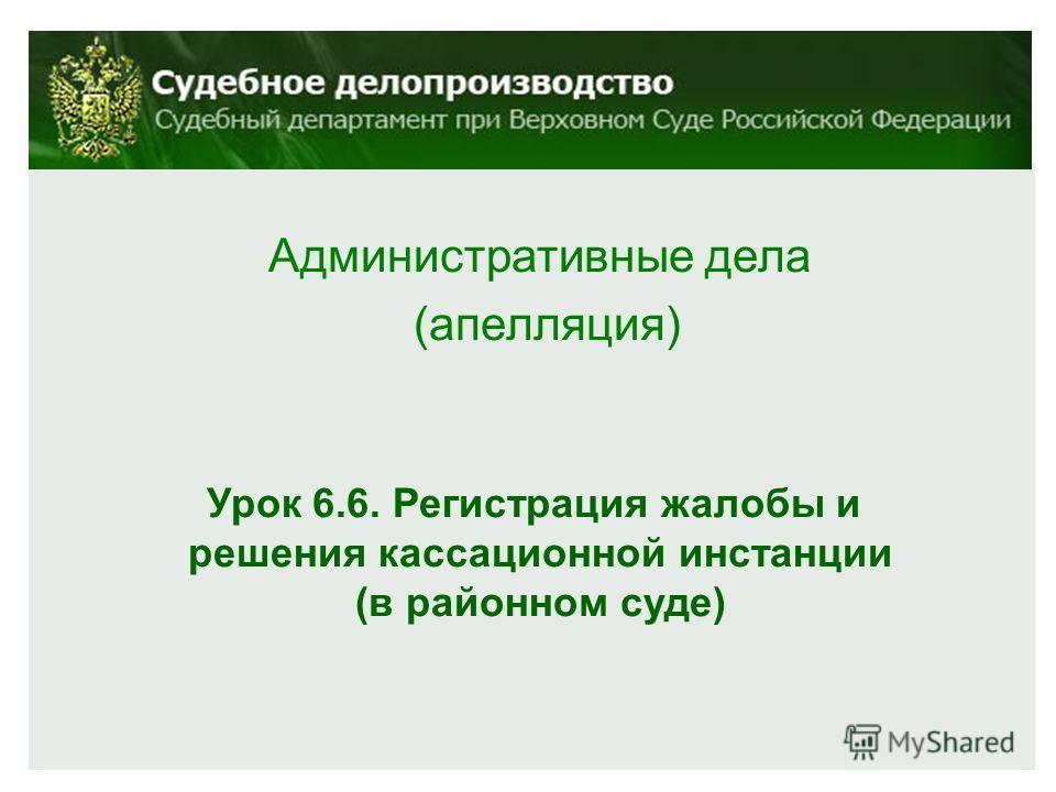 Административные дела (апелляция) Урок 6.6. Регистрация жалобы и решения кассационной инстанции (в районном суде)