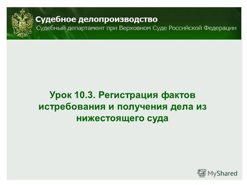 Урок 10.3. Регистрация фактов истребования и получения дела из нижестоящего суда