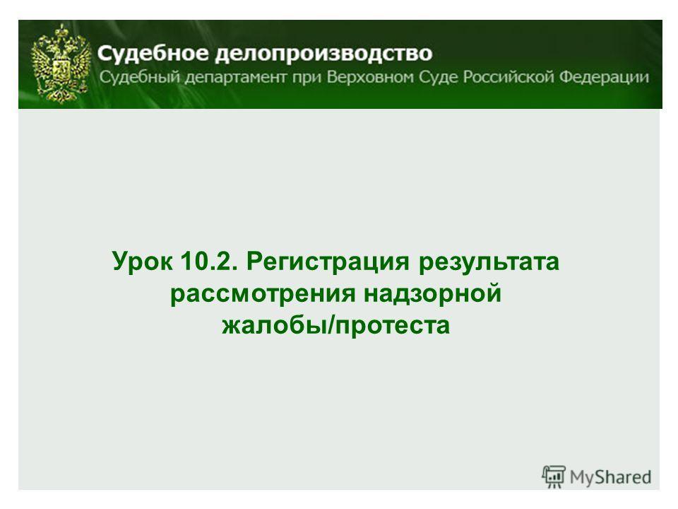 Урок 10.2. Регистрация результата рассмотрения надзорной жалобы/протеста