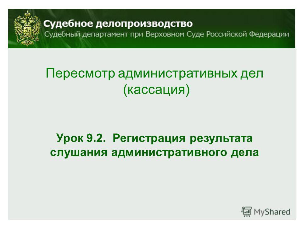 Пересмотр административных дел (кассация) Урок 9.2. Регистрация результата слушания административного дела
