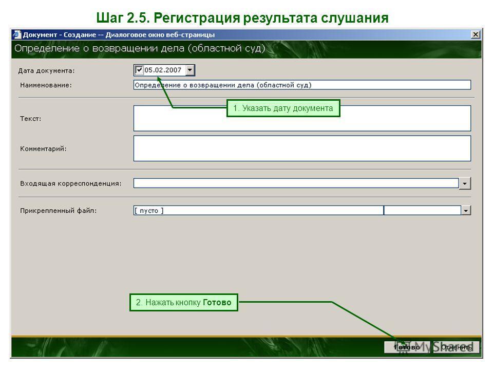 Шаг 2.5. Регистрация результата слушания 1. Указать дату документа 2. Нажать кнопку Готово
