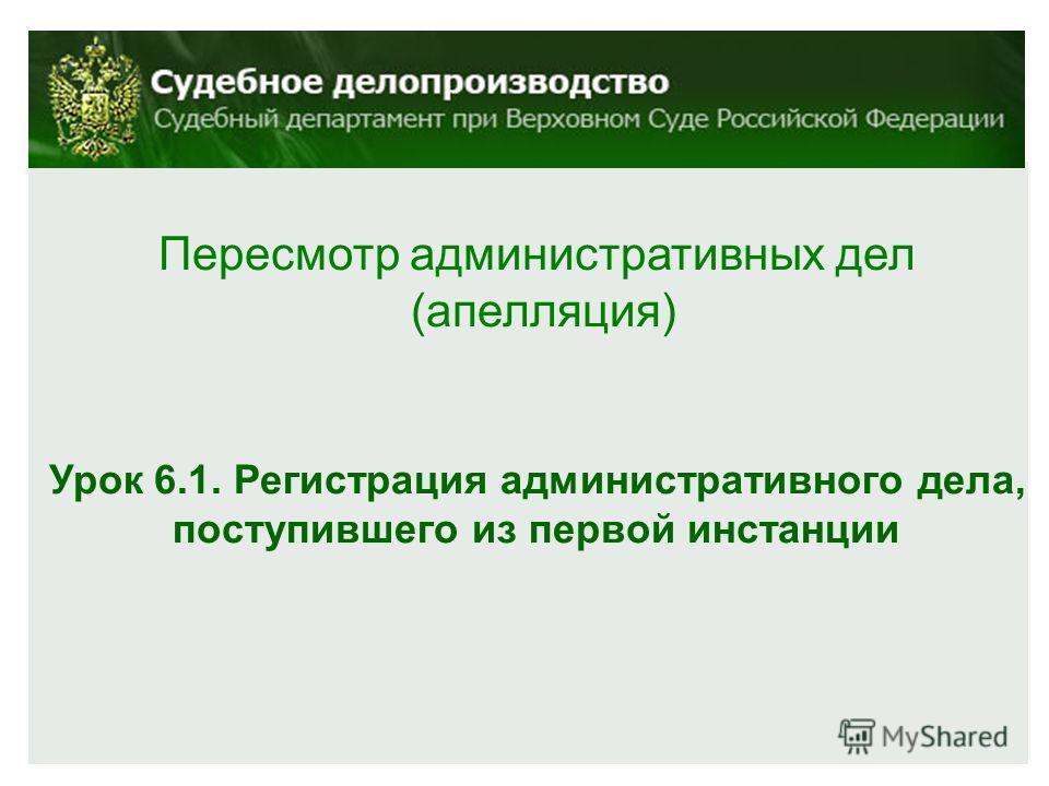 Пересмотр административных дел (апелляция) Урок 6.1. Регистрация административного дела, поступившего из первой инстанции