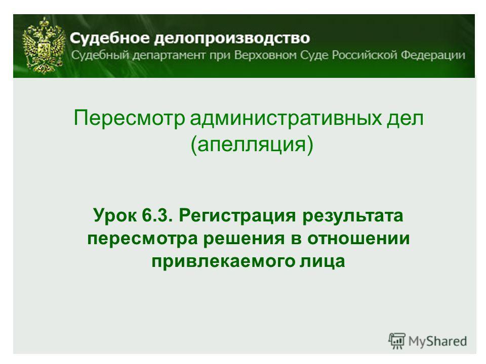 Пересмотр административных дел (апелляция) Урок 6.3. Регистрация результата пересмотра решения в отношении привлекаемого лица