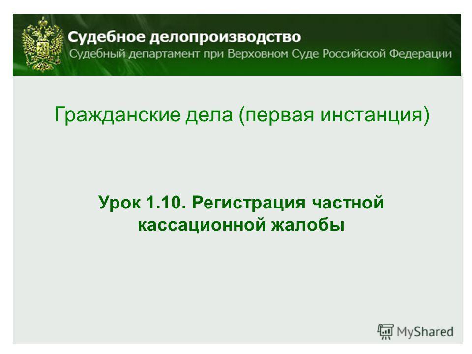 Гражданские дела (первая инстанция) Урок 1.10. Регистрация частной кассационной жалобы