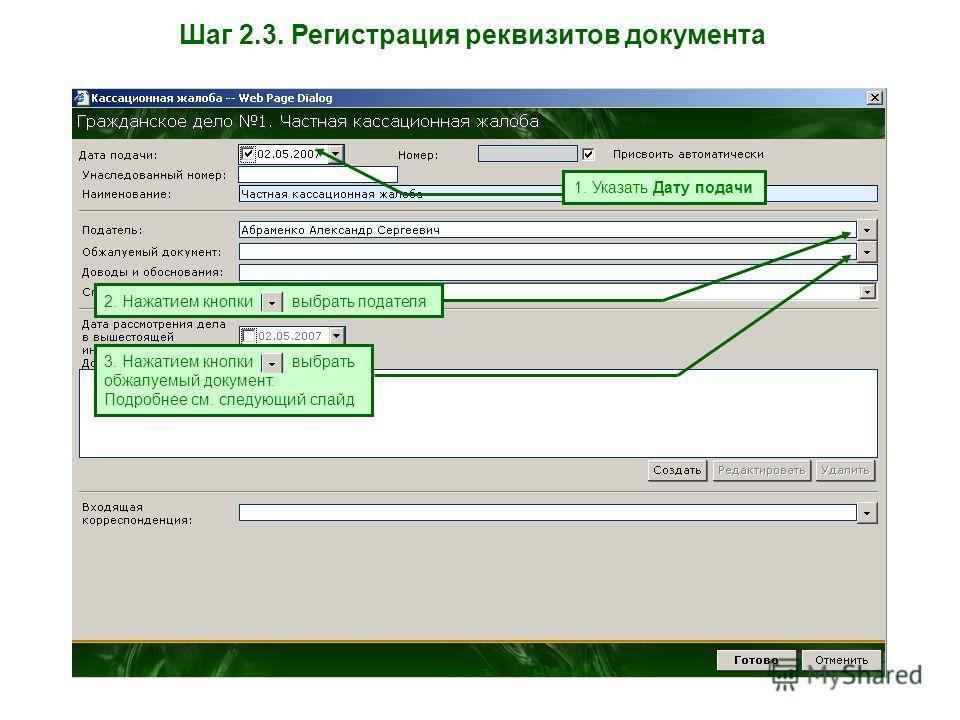 Шаг 2.3. Регистрация реквизитов документа 1. Указать Дату подачи 2. Нажатием кнопки выбрать подателя 3. Нажатием кнопки выбрать обжалуемый документ. Подробнее см. следующий слайд