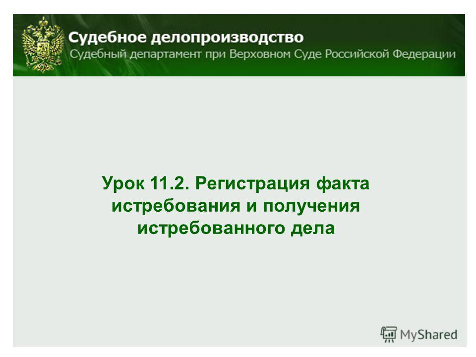 Урок 11.2. Регистрация факта истребования и получения истребованного дела