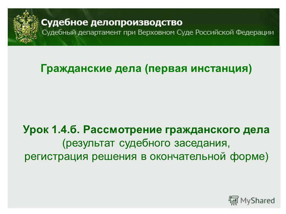 Гражданские дела (первая инстанция) Урок 1.4.б. Рассмотрение гражданского дела (результат судебного заседания, регистрация решения в окончательной форме)