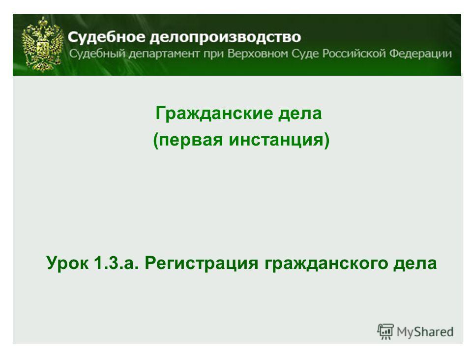 Гражданские дела (первая инстанция) Урок 1.3.а. Регистрация гражданского дела