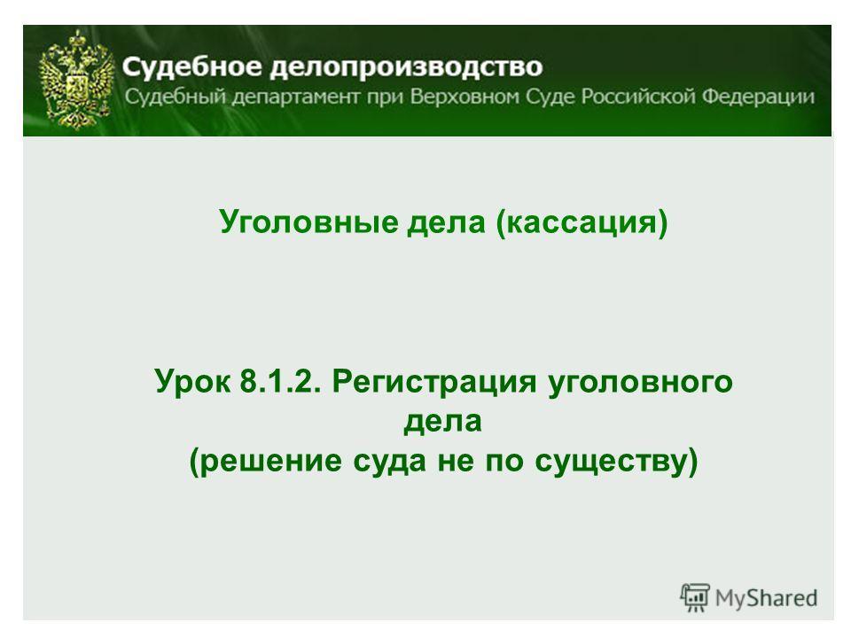 Уголовные дела (кассация) Урок 8.1.2. Регистрация уголовного дела (решение суда не по существу)