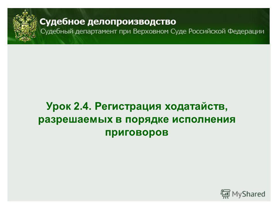 Урок 2.4. Регистрация ходатайств, разрешаемых в порядке исполнения приговоров