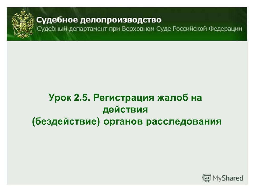 Урок 2.5. Регистрация жалоб на действия (бездействие) органов расследования