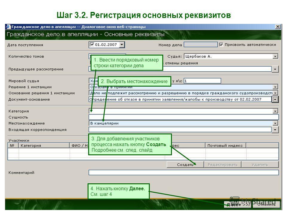 Шаг 3.2. Регистрация основных реквизитов 1. Ввести порядковый номер строки категории дела 2. Выбрать местонахождение 3. Для добавления участников процесса нажать кнопку Создать. Подробнее см. след. слайд 4. Нажать кнопку Далее. См. шаг 4