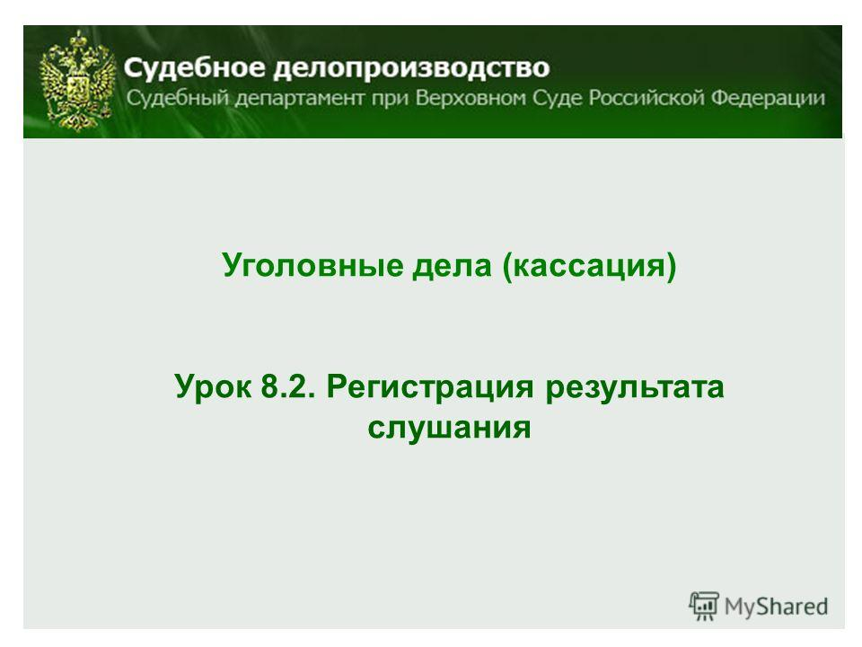 Уголовные дела (кассация) Урок 8.2. Регистрация результата слушания
