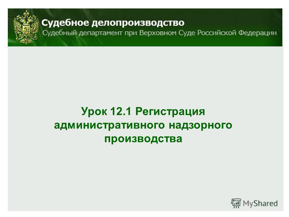 Урок 12.1 Регистрация административного надзорного производства