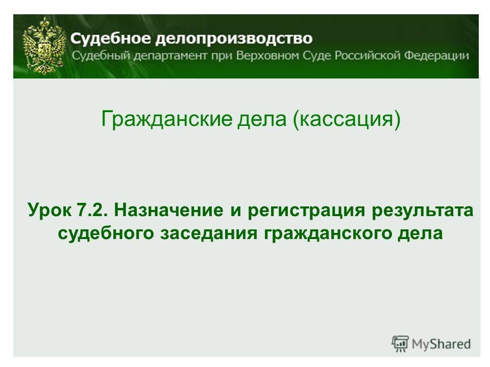 Гражданские дела (кассация) Урок 7.2. Назначение и регистрация результата судебного заседания гражданского дела