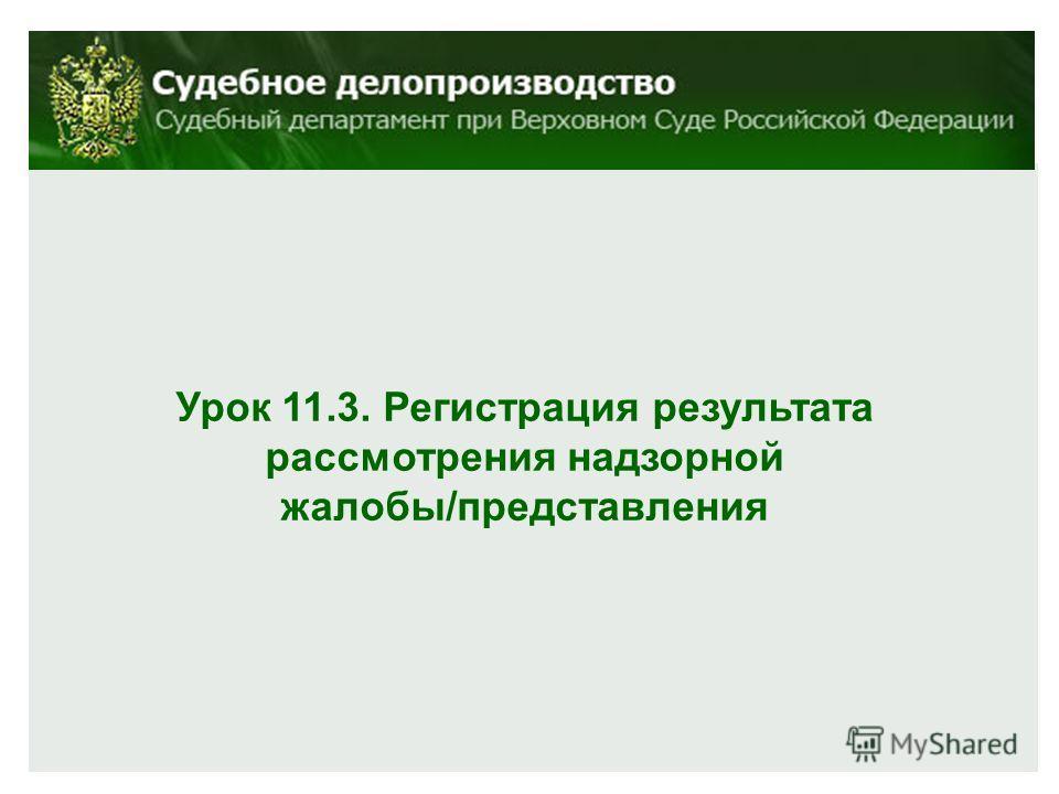Урок 11.3. Регистрация результата рассмотрения надзорной жалобы/представления