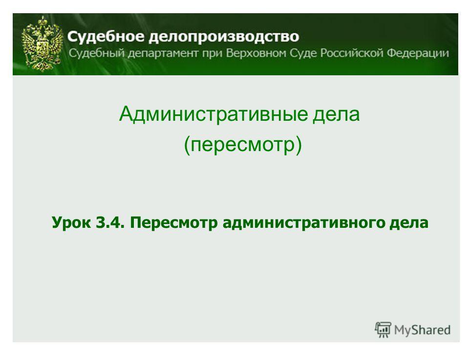 Административные дела (пересмотр) Урок 3.4. Пересмотр административного дела