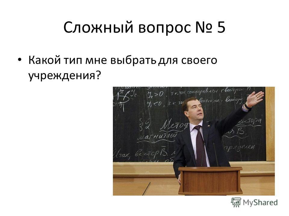 Сложный вопрос 5 Какой тип мне выбрать для своего учреждения?